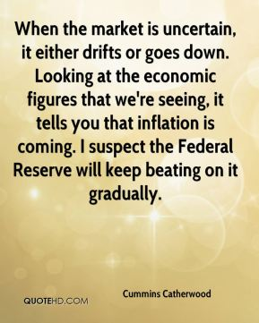 When the market is uncertain, it either drifts or goes down. Looking at the economic figures that we're seeing, it tells you that inflation is coming. I suspect the Federal Reserve will keep beating on it gradually.