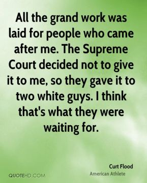 Curt Flood - All the grand work was laid for people who came after me. The Supreme Court decided not to give it to me, so they gave it to two white guys. I think that's what they were waiting for.