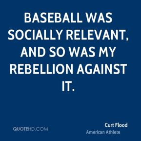 Curt Flood - Baseball was socially relevant, and so was my rebellion against it.