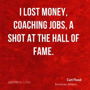 Curt Flood - I lost money, coaching jobs, a shot at the Hall of Fame.