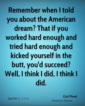 Curt Flood - Remember when I told you about the American dream? That if you worked hard enough and tried hard enough and kicked yourself in the butt, you'd succeed? Well, I think I did, I think I did.