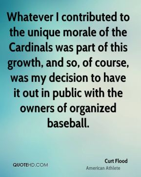 Curt Flood - Whatever I contributed to the unique morale of the Cardinals was part of this growth, and so, of course, was my decision to have it out in public with the owners of organized baseball.