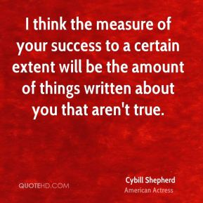 Cybill Shepherd - I think the measure of your success to a certain extent will be the amount of things written about you that aren't true.