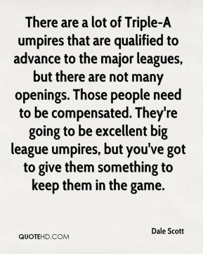 Dale Scott - There are a lot of Triple-A umpires that are qualified to advance to the major leagues, but there are not many openings. Those people need to be compensated. They're going to be excellent big league umpires, but you've got to give them something to keep them in the game.