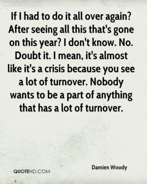 Damien Woody - If I had to do it all over again? After seeing all this that's gone on this year? I don't know. No. Doubt it. I mean, it's almost like it's a crisis because you see a lot of turnover. Nobody wants to be a part of anything that has a lot of turnover.