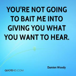 Damien Woody - You're not going to bait me into giving you what you want to hear.