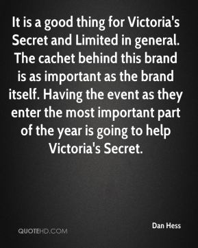 It is a good thing for Victoria's Secret and Limited in general. The cachet behind this brand is as important as the brand itself. Having the event as they enter the most important part of the year is going to help Victoria's Secret.
