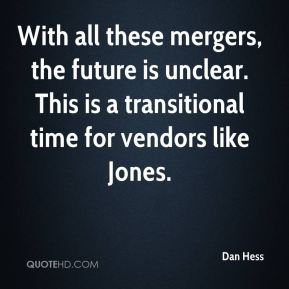 With all these mergers, the future is unclear. This is a transitional time for vendors like Jones.