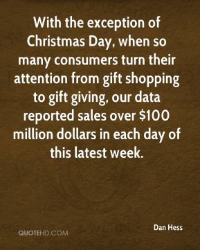 Dan Hess - With the exception of Christmas Day, when so many consumers turn their attention from gift shopping to gift giving, our data reported sales over $100 million dollars in each day of this latest week.