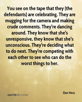 You see on the tape that they (the defendants) are celebrating. They are mugging for the camera and making crude comments. They're dancing around. They know that she's unresponsive, they know that she's unconscious. They're deciding what to do next. They're competing with each other to see who can do the worst things to her.