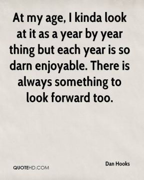 Dan Hooks - At my age, I kinda look at it as a year by year thing but each year is so darn enjoyable. There is always something to look forward too.
