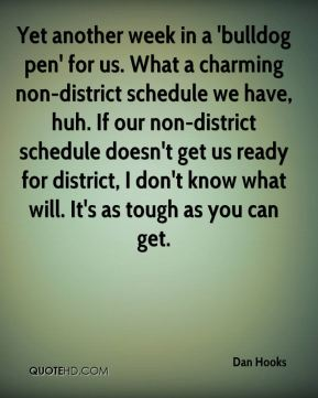 Dan Hooks - Yet another week in a 'bulldog pen' for us. What a charming non-district schedule we have, huh. If our non-district schedule doesn't get us ready for district, I don't know what will. It's as tough as you can get.