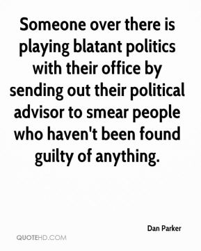 Dan Parker - Someone over there is playing blatant politics with their office by sending out their political advisor to smear people who haven't been found guilty of anything.