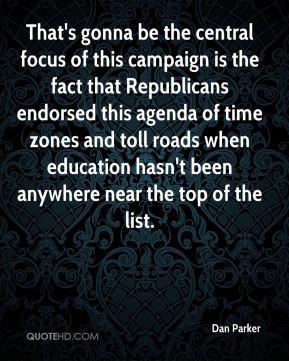 Dan Parker - That's gonna be the central focus of this campaign is the fact that Republicans endorsed this agenda of time zones and toll roads when education hasn't been anywhere near the top of the list.