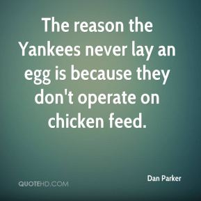 Dan Parker - The reason the Yankees never lay an egg is because they don't operate on chicken feed.