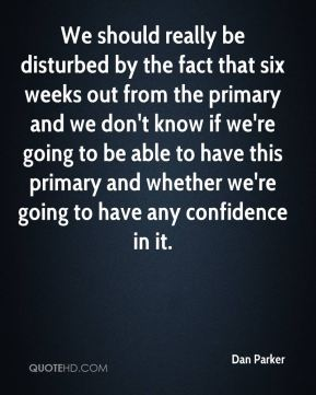 Dan Parker - We should really be disturbed by the fact that six weeks out from the primary and we don't know if we're going to be able to have this primary and whether we're going to have any confidence in it.