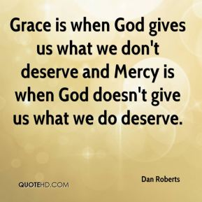 Dan Roberts - Grace is when God gives us what we don't deserve and Mercy is when God doesn't give us what we do deserve.