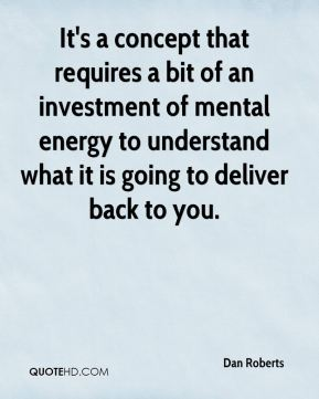 Dan Roberts - It's a concept that requires a bit of an investment of mental energy to understand what it is going to deliver back to you.