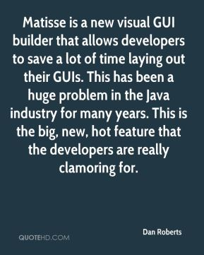 Dan Roberts - Matisse is a new visual GUI builder that allows developers to save a lot of time laying out their GUIs. This has been a huge problem in the Java industry for many years. This is the big, new, hot feature that the developers are really clamoring for.