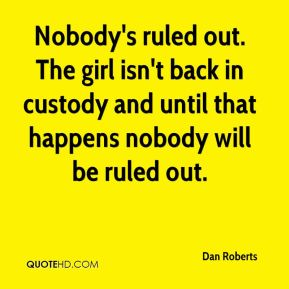 Nobody's ruled out. The girl isn't back in custody and until that happens nobody will be ruled out.