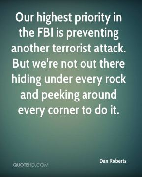 Our highest priority in the FBI is preventing another terrorist attack. But we're not out there hiding under every rock and peeking around every corner to do it.