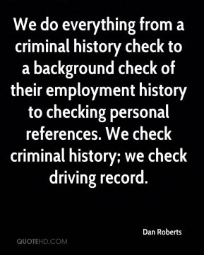 Dan Roberts - We do everything from a criminal history check to a background check of their employment history to checking personal references. We check criminal history; we check driving record.
