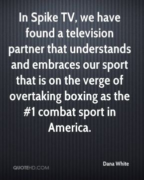 Dana White - In Spike TV, we have found a television partner that understands and embraces our sport that is on the verge of overtaking boxing as the #1 combat sport in America.