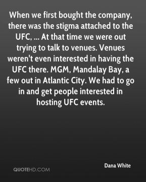 Dana White - When we first bought the company, there was the stigma attached to the UFC, ... At that time we were out trying to talk to venues. Venues weren't even interested in having the UFC there. MGM, Mandalay Bay, a few out in Atlantic City. We had to go in and get people interested in hosting UFC events.