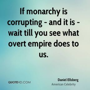 If monarchy is corrupting - and it is - wait till you see what overt empire does to us.