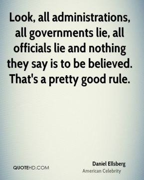 Look, all administrations, all governments lie, all officials lie and nothing they say is to be believed. That's a pretty good rule.