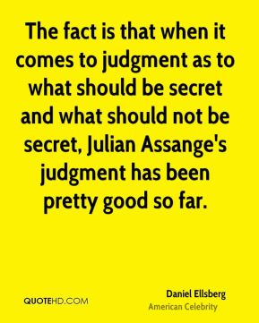 The fact is that when it comes to judgment as to what should be secret and what should not be secret, Julian Assange's judgment has been pretty good so far.