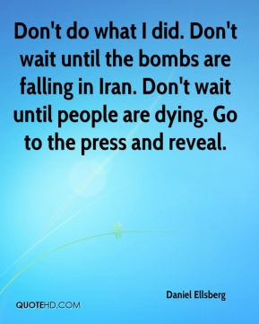 Daniel Ellsberg - Don't do what I did. Don't wait until the bombs are falling in Iran. Don't wait until people are dying. Go to the press and reveal.