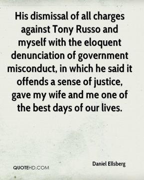 Daniel Ellsberg - His dismissal of all charges against Tony Russo and myself with the eloquent denunciation of government misconduct, in which he said it offends a sense of justice, gave my wife and me one of the best days of our lives.