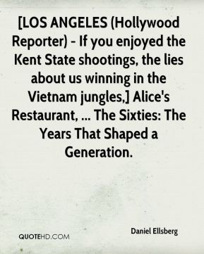Daniel Ellsberg - [LOS ANGELES (Hollywood Reporter) - If you enjoyed the Kent State shootings, the lies about us winning in the Vietnam jungles,] Alice's Restaurant, ... The Sixties: The Years That Shaped a Generation.