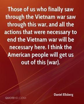 Daniel Ellsberg - Those of us who finally saw through the Vietnam war saw through this war, and all the actions that were necessary to end the Vietnam war will be necessary here. I think the American people will get us out of this (war).