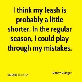 Danny Granger - I think my leash is probably a little shorter. In the regular season, I could play through my mistakes.
