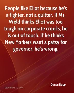 Darren Dopp - People like Eliot because he's a fighter, not a quitter. If Mr. Weld thinks Eliot was too tough on corporate crooks, he is out of touch. If he thinks New Yorkers want a patsy for governor, he's wrong.