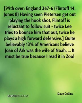 Dave Collins - [99th over: England 367-6 (Flintoff 14, Jones 8) Having seen Pietersen get out playing the hook shot, Flintoff is reluctant to follow suit - twice Lee tries to bounce him that out, twice he plays a high forward defensive.] Quite believably 13% of Americans believe Joan of Ark was the wife of Noah, ... It must be true because I read it in Zoo!