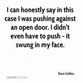 Dave Collins - I can honestly say in this case I was pushing against an open door. I didn't even have to push - it swung in my face.