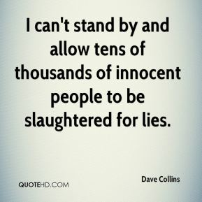 Dave Collins - I can't stand by and allow tens of thousands of innocent people to be slaughtered for lies.