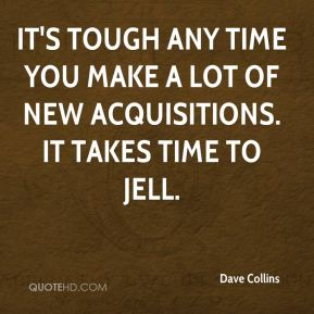 Dave Collins - It's tough any time you make a lot of new acquisitions. It takes time to jell.