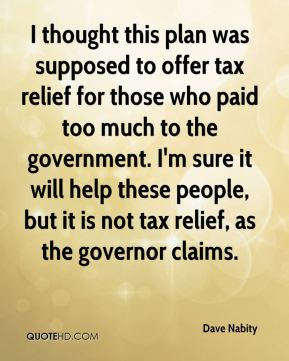 Dave Nabity - I thought this plan was supposed to offer tax relief for those who paid too much to the government. I'm sure it will help these people, but it is not tax relief, as the governor claims.