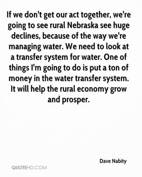 Dave Nabity - If we don't get our act together, we're going to see rural Nebraska see huge declines, because of the way we're managing water. We need to look at a transfer system for water. One of things I'm going to do is put a ton of money in the water transfer system. It will help the rural economy grow and prosper.