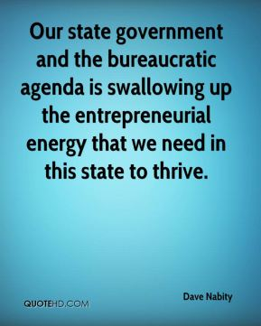 Dave Nabity - Our state government and the bureaucratic agenda is swallowing up the entrepreneurial energy that we need in this state to thrive.