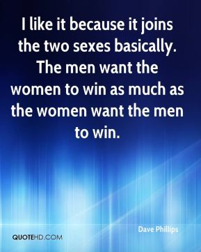 Dave Phillips - I like it because it joins the two sexes basically. The men want the women to win as much as the women want the men to win.