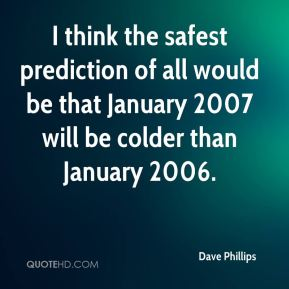Dave Phillips - I think the safest prediction of all would be that January 2007 will be colder than January 2006.