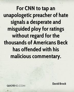 David Brock - For CNN to tap an unapologetic preacher of hate signals a desperate and misguided ploy for ratings without regard for the thousands of Americans Beck has offended with his malicious commentary.