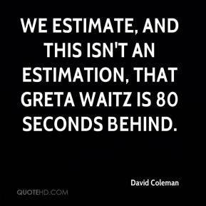 David Coleman - We estimate, and this isn't an estimation, that Greta Waitz is 80 seconds behind.