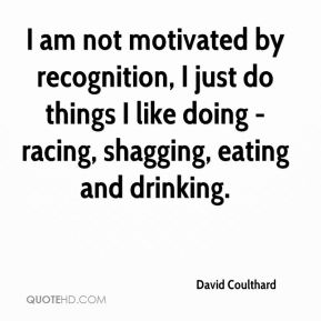 I am not motivated by recognition, I just do things I like doing - racing, shagging, eating and drinking.