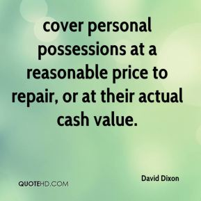 David Dixon - cover personal possessions at a reasonable price to repair, or at their actual cash value.